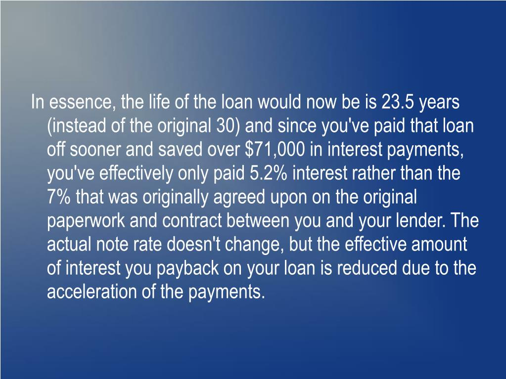 In essence, the life of the loan would now be is 23.5 years (instead of the original 30) and since you've paid that loan off sooner and saved over $71,000 in interest payments, you've effectively only paid 5.2% interest rather than the 7% that was originally agreed upon on the original paperwork and contract between you and your lender. The actual note rate doesn't change, but the effective amount of interest you payback on your loan is reduced due to the acceleration of the payments.