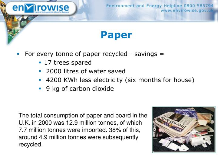 The total consumption of paper and board in the U.K. in 2000 was 12.9 million tonnes, of which 7.7 million tonnes were imported. 38% of this, around 4.9 million tonnes were subsequently recycled.