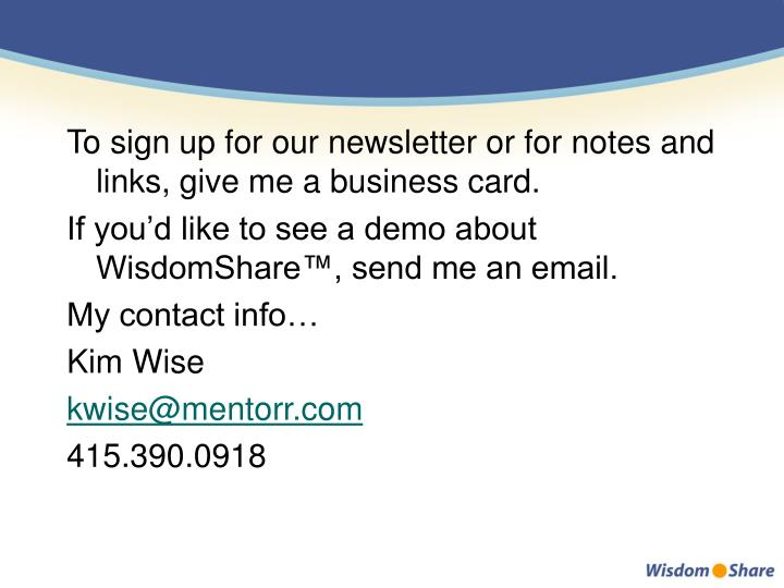 To sign up for our newsletter or for notes and links, give me a business card.