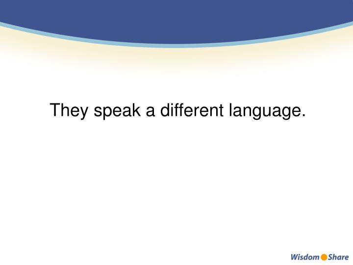 They speak a different language.