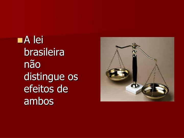 A lei brasileira não distingue os efeitos de ambos