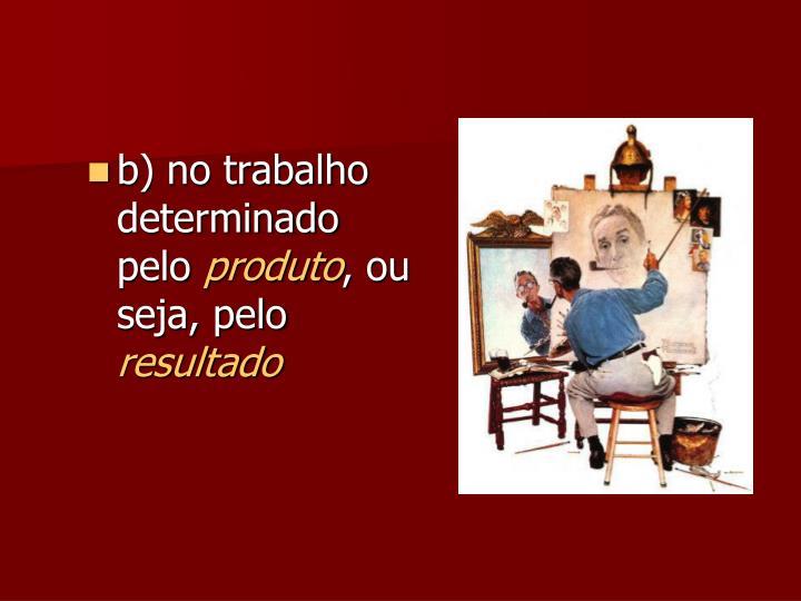 b) no trabalho determinado pelo