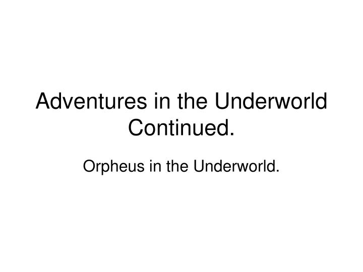 Adventures in the Underworld Continued.