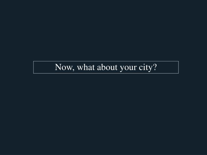 Now, what about your city?