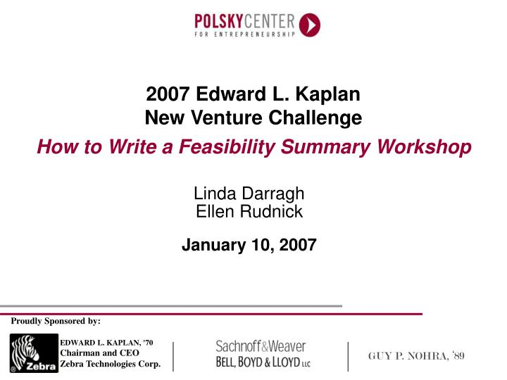 2007 edward l kaplan new venture challenge how to write a feasibility summary workshop