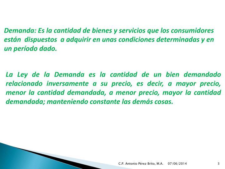 Demanda: Es la cantidad de bienes y servicios que los consumidores