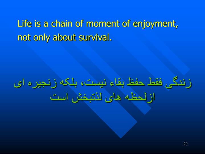 Life is a chain of moment of enjoyment, not only about survival.