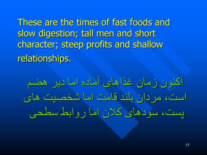 These are the times of fast foods and slow digestion; tall men and short character; steep profits and shallow relationships.