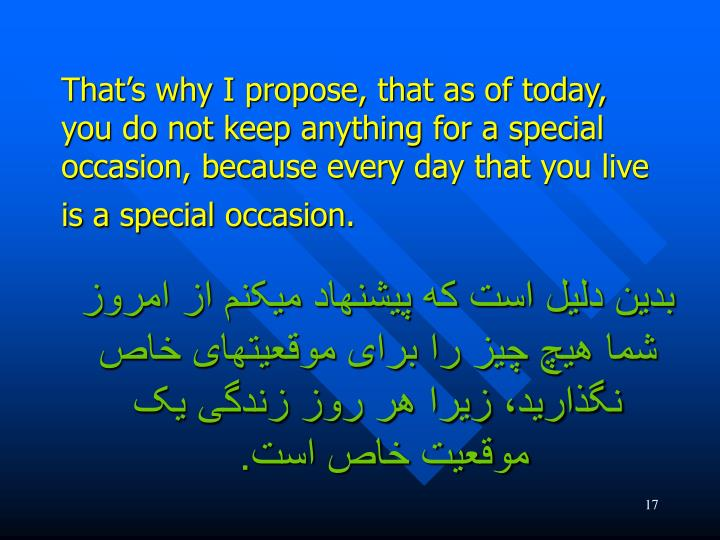 That's why I propose, that as of today, you do not keep anything for a special occasion, because every day that you live is a special occasion.