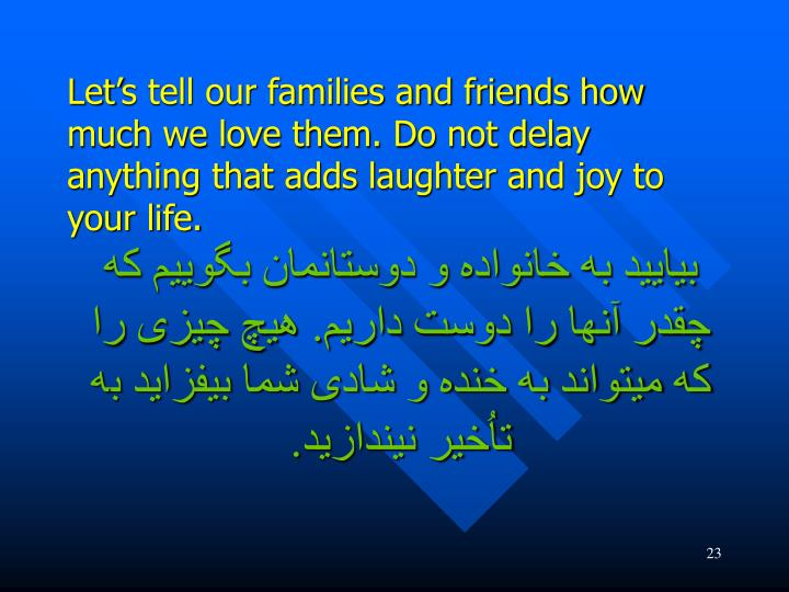 Let's tell our families and friends how much we love them. Do not delay anything that adds laughter and joy to your life.