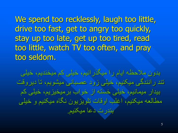 We spend too recklessly, laugh too little, drive too fast, get to angry too quickly, stay up too late, get up too tired, read too little, watch TV too often, and pray too seldom.