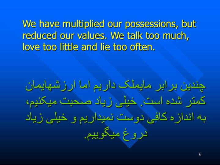 We have multiplied our possessions, but reduced our values. We talk too much, love too little and lie too often.