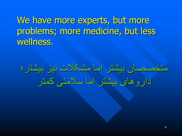 We have more experts, but more problems; more medicine, but less wellness.