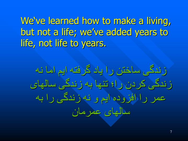 We've learned how to make a living, but not a life; we've added years to life, not life to years.