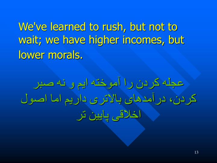 We've learned to rush, but not to wait; we have higher incomes, but lower morals.
