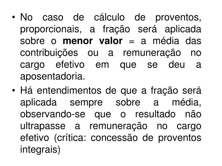 No caso de cálculo de proventos, proporcionais, a fração será aplicada sobre o