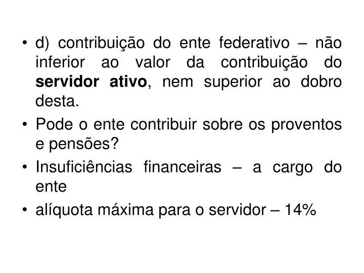 d) contribuição do ente federativo – não inferior ao valor da contribuição do