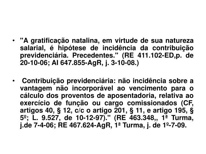 """""""A gratificação natalina, em virtude de sua natureza salarial, é hipótese de incidência da contribuição previdenciária. Precedentes."""" (RE 411.102-ED,p. de 20-10-06; AI 647.855-AgR, j. 3-10-08.)"""