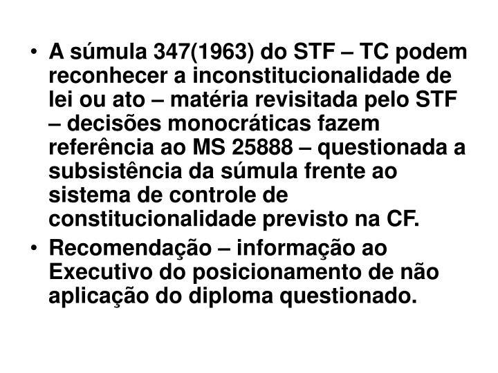 A súmula 347(1963) do STF – TC podem reconhecer a inconstitucionalidade de lei ou ato – matéria revisitada pelo STF – decisões monocráticas fazem referência ao MS 25888 – questionada a subsistência da súmula frente ao sistema de controle de constitucionalidade previsto na CF.