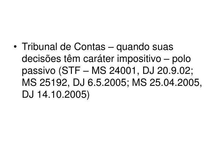 Tribunal de Contas – quando suas decisões têm caráter impositivo – polo passivo (STF – MS 24001, DJ 20.9.02; MS 25192, DJ 6.5.2005; MS 25.04.2005, DJ 14.10.2005)