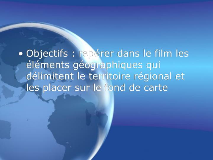 Objectifs : repérer dans le film les éléments géographiques qui délimitent le territoire régional et les placer sur le fond de carte