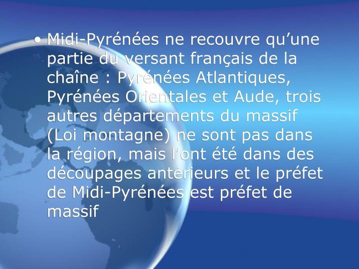 Midi-Pyrénées ne recouvre qu'une partie du versant français de la chaîne : Pyrénées Atlantiques, Pyrénées Orientales et Aude, trois autres départements du massif (Loi montagne) ne sont pas dans la région, mais l'ont été dans des découpages antérieurs et le préfet de Midi-Pyrénées est préfet de massif