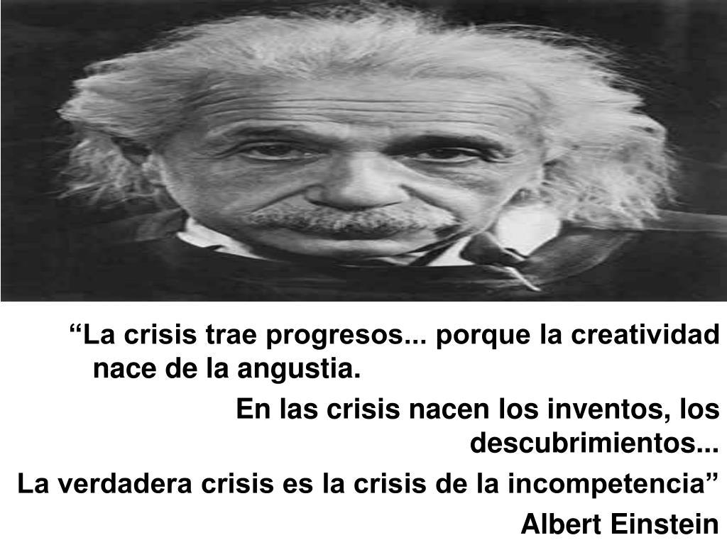 """""""La crisis trae progresos... porque la creatividad nace de la angustia."""