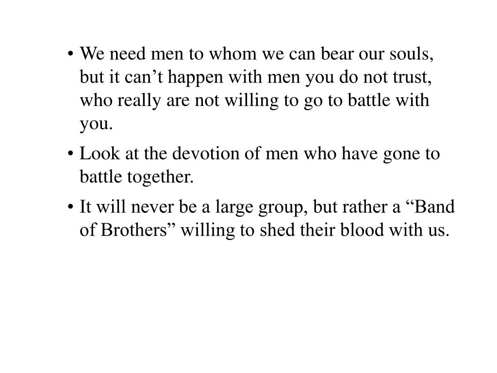We need men to whom we can bear our souls, but it can't happen with men you do not trust, who really are not willing to go to battle with you.