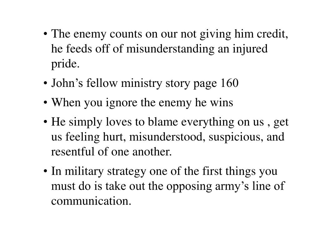 The enemy counts on our not giving him credit, he feeds off of misunderstanding an injured pride.