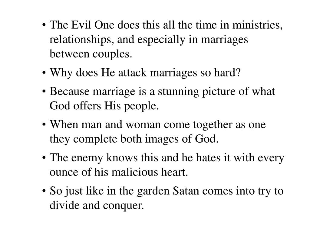 The Evil One does this all the time in ministries, relationships, and especially in marriages between couples.