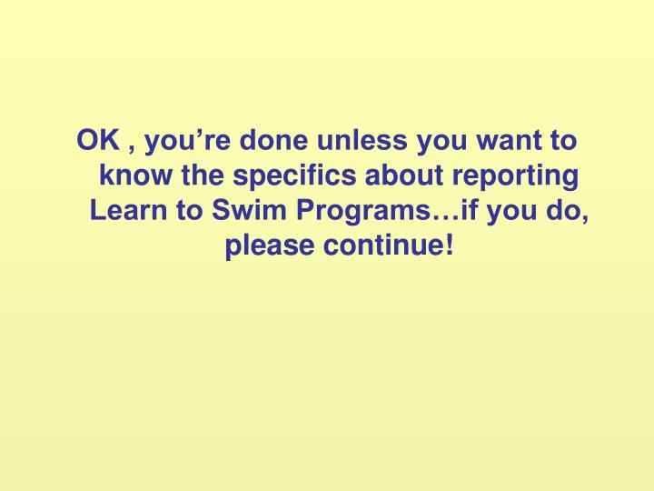 OK , you're done unless you want to know the specifics about reporting Learn to Swim Programs…if you do, please continue!