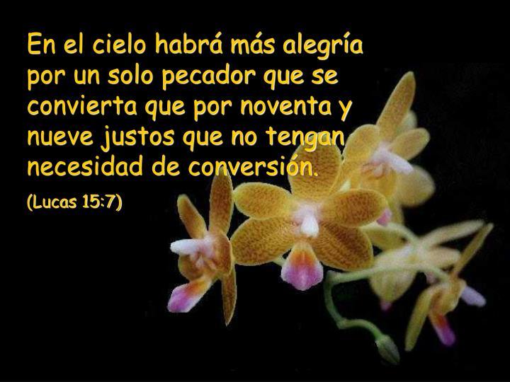 En el cielo habrá más alegría por un solo pecador que se convierta que por noventa y nueve justos que no tengan necesidad de conversión.