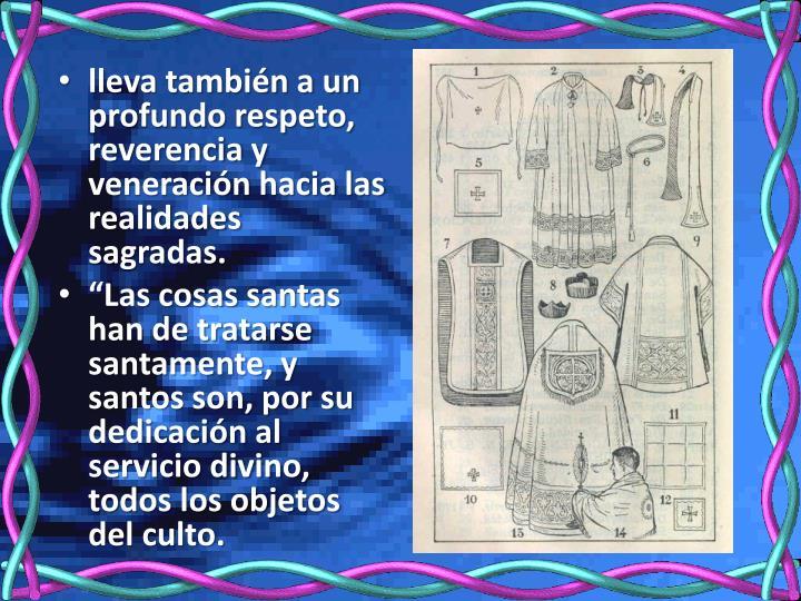lleva también a un profundo respeto, reverencia y veneración hacia las realidades sagradas.