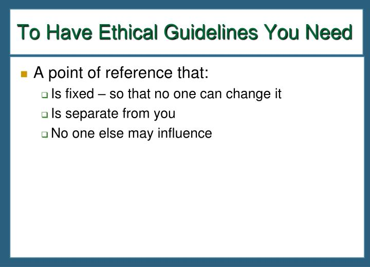 To Have Ethical Guidelines You Need