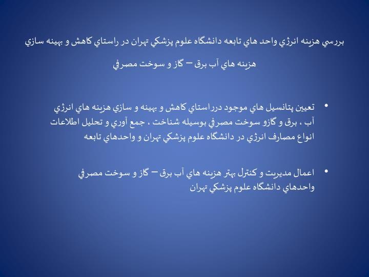بررسي هزينه انرژي واحد هاي تابعه دانشگاه علوم پزشكي تهران در راستاي كاهش و بهينه سازي  هزينه هاي آب برق – گاز و سوخت مصرفي