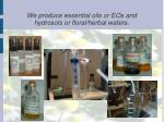 we produce essential oils or eos and hydrosols or floral herbal waters