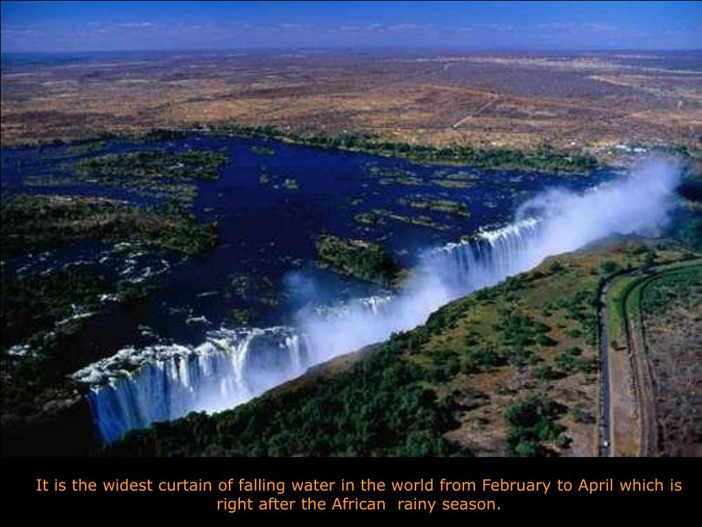 It is the widest curtain of falling water in the world from February to April which is right after the African  rainy season.