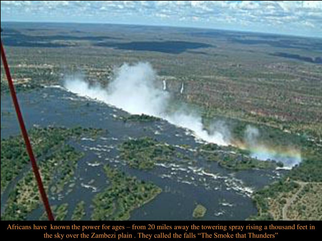 "Africans have  known the power for ages – from 20 miles away the towering spray rising a thousand feet in the sky over the Zambezi plain . They called the falls ""The Smoke that Thunders"""