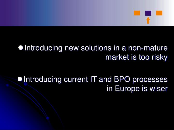 Introducing new solutions in a non-mature market is too risky