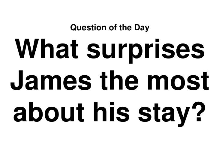 Question of the day what surprises james the most about his stay