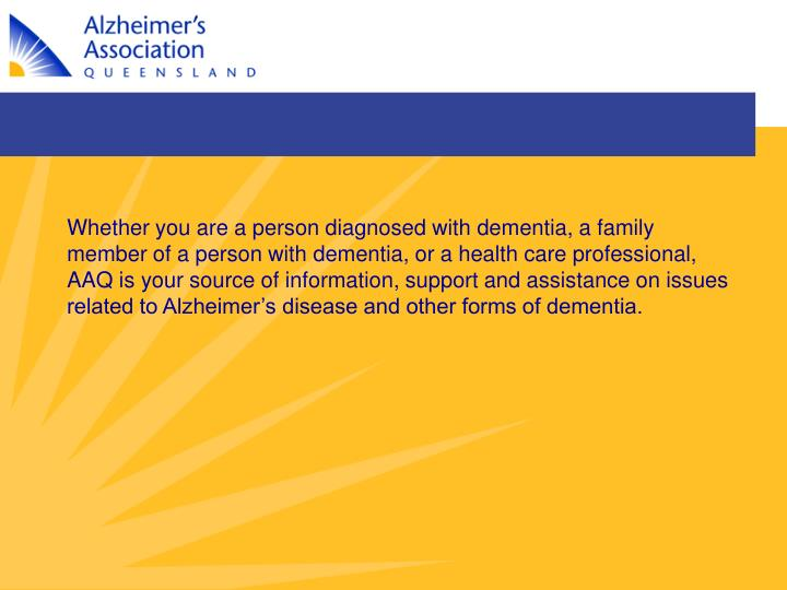 Whether you are a person diagnosed with dementia, a family member of a person with dementia, or a health care professional, AAQ is your source of information, support and assistance on issues related to Alzheimer's disease and other forms of dementia.