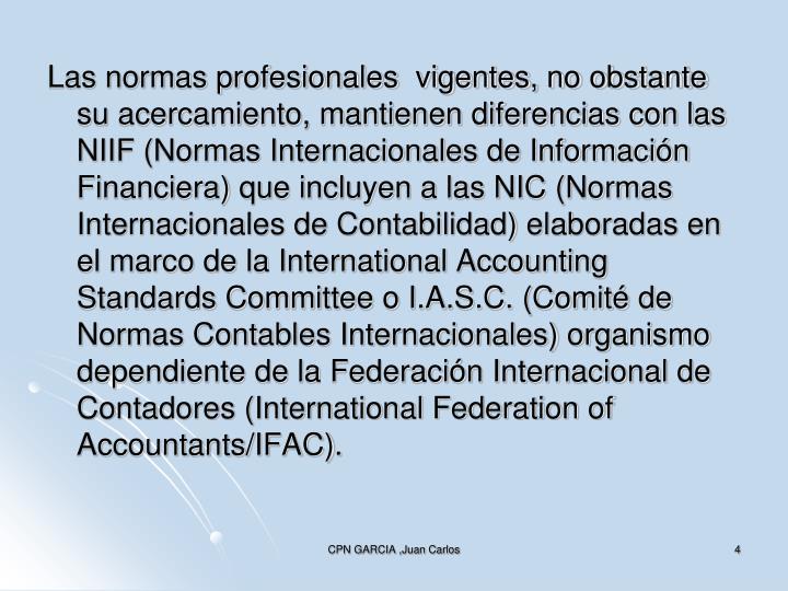 Las normas profesionales  vigentes, no obstante su acercamiento, mantienen diferencias con las NIIF (Normas Internacionales de Información Financiera) que incluyen a las NIC (Normas Internacionales de Contabilidad) elaboradas en el marco de la International Accounting Standards Committee o I.A.S.C. (Comité de Normas Contables Internacionales) organismo dependiente de la Federación Internacional de Contadores (International Federation of Accountants/IFAC).