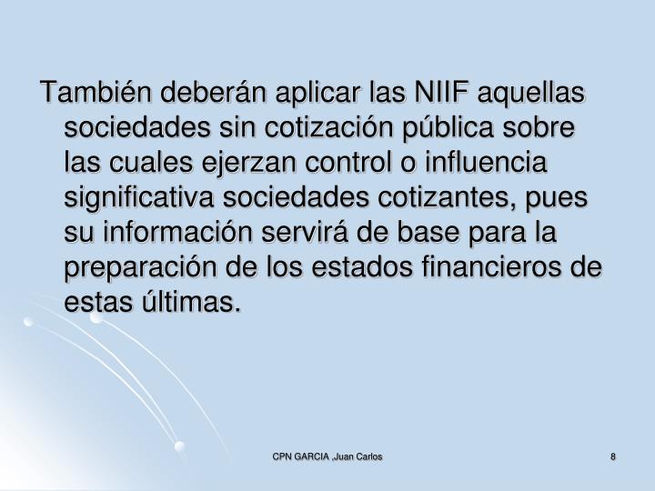 También deberán aplicar las NIIF aquellas sociedades sin cotización pública sobre las cuales ejerzan control o influencia significativa sociedades cotizantes, pues su información servirá de base para la preparación de los estados financieros de estas últimas.