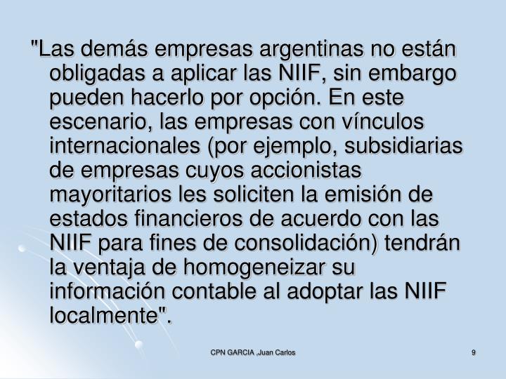 """""""Las demás empresas argentinas no están obligadas a aplicar las NIIF, sin embargo pueden hacerlo por opción. En este escenario, las empresas con vínculos internacionales (por ejemplo, subsidiarias de empresas cuyos accionistas mayoritarios les soliciten la emisión de estados financieros de acuerdo con las NIIF para fines de consolidación) tendrán la ventaja de homogeneizar su información contable al adoptar las NIIF localmente""""."""
