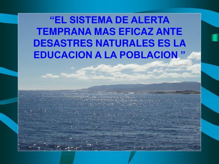"""""""EL SISTEMA DE ALERTA TEMPRANA MAS EFICAZ ANTE  DESASTRES NATURALES ES LA EDUCACION A LA POBLACION """""""