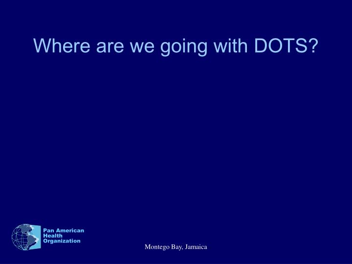 Where are we going with DOTS?