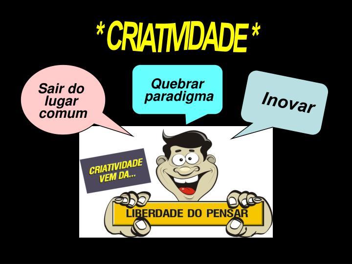 * CRIATIVIDADE *
