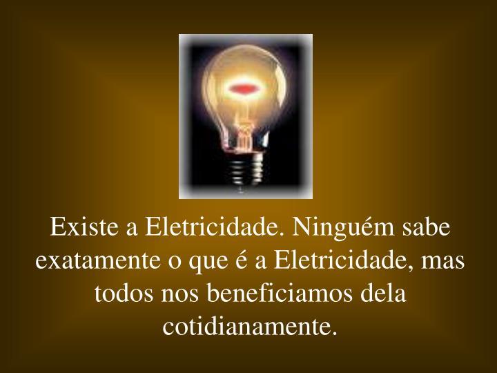 Existe a Eletricidade. Ninguém sabe exatamente o que é a Eletricidade, mas todos nos beneficiamos dela cotidianamente.