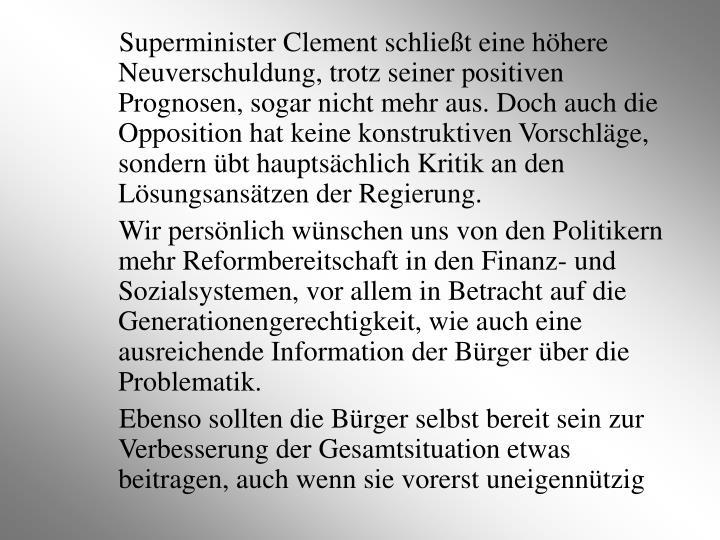 Superminister Clement schließt eine höhere Neuverschuldung, trotz seiner positiven Prognosen, sogar nicht mehr aus. Doch auch die Opposition hat keine konstruktiven Vorschläge, sondern übt hauptsächlich Kritik an den Lösungsansätzen der Regierung.