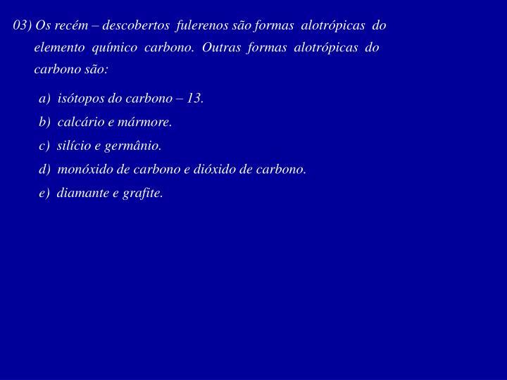 03) Os recém – descobertos  fulerenos são formas  alotrópicas  do